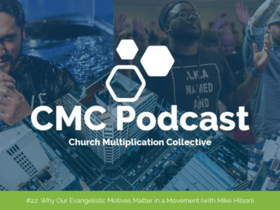 CMC Podcast #22: Why Our Evangelistic Motives Matter in a Movement (with Mike Hilson)