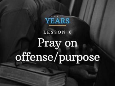 Lesson # 6: Pray on offense/purpose